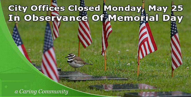 City Offices will be closed on Monday, May 25, in observance of the Memorial Day holiday.
